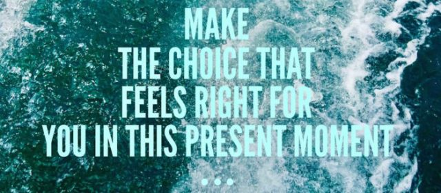 Make The Choice That Feels Right For You In This Present Moment